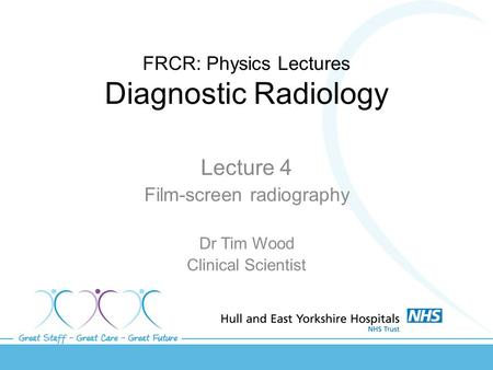 FRCR: Physics Lectures Diagnostic Radiology Lecture 4 Film-screen radiography Dr Tim Wood Clinical Scientist.
