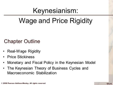 © 2008 Pearson Addison-Wesley. All rights reserved 11-1 Chapter Outline Real-Wage Rigidity Price Stickiness Monetary and Fiscal Policy in the Keynesian.