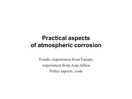 Practical aspects of atmospheric corrosion Trends, experiences from Europe, experiences from Asia/Africa Policy aspects, costs.