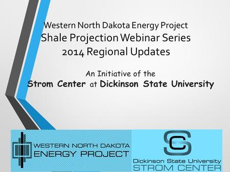 Western North Dakota Energy Project Shale Projection Webinar Series 2014 Regional Updates An Initiative of the Strom Center at Dickinson State University.