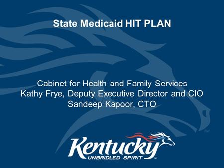 State Medicaid HIT PLAN Cabinet for Health and Family Services Kathy Frye, Deputy Executive Director and CIO Sandeep Kapoor, CTO.