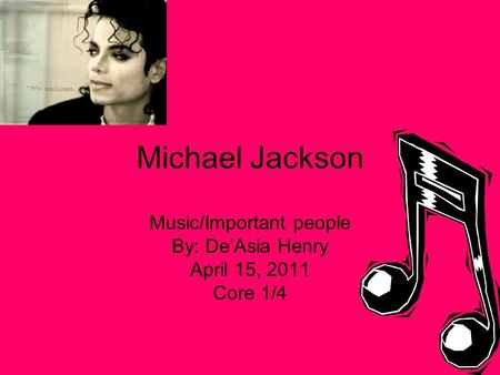 Michael Jackson Music/Important people By: De'Asia Henry April 15, 2011 Core 1/4.