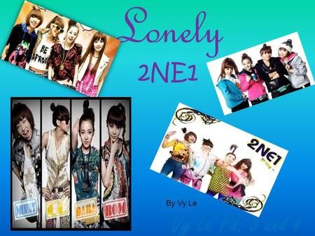 Lonely 2NE1 Vy Le Pd: 3 and 4 By Vy Le. 2NE1 2NE1 is a name of a hip-hop pop girl group in South Korean formed by YG Entertainment. (Genres) Pop, R&B,