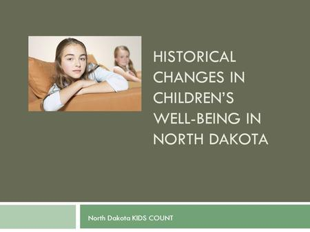 HISTORICAL CHANGES IN CHILDREN'S WELL-BEING IN NORTH DAKOTA North Dakota KIDS COUNT.