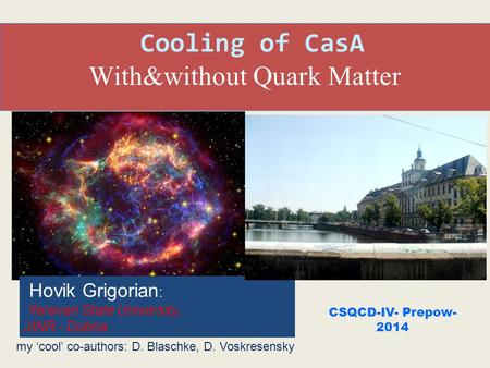 Cooling of CasA With&without Quark Matter CSQCD-IV- Prepow- 2014 my 'cool' co-authors: D. Blaschke, D. Voskresensky Hovik Grigorian : Yerevan State University,