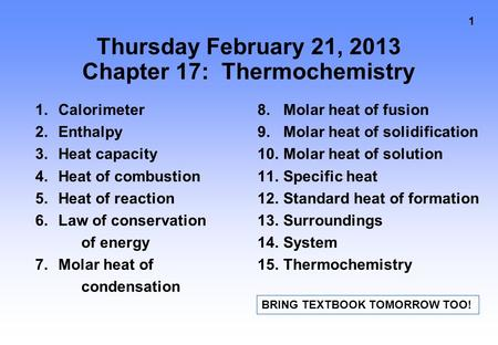1 Thursday February 21, 2013 Chapter 17: Thermochemistry 1.Calorimeter 2.Enthalpy 3.Heat capacity 4.Heat of combustion 5.Heat of reaction 6.Law of conservation.