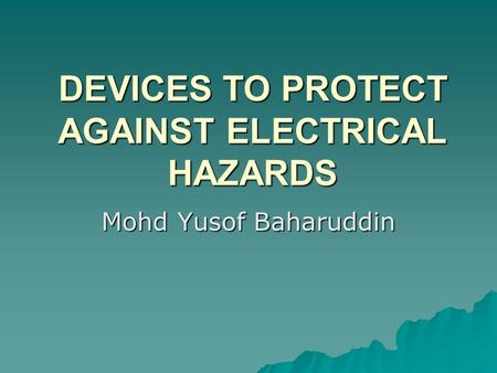 DEVICES TO PROTECT AGAINST ELECTRICAL HAZARDS Mohd Yusof Baharuddin.