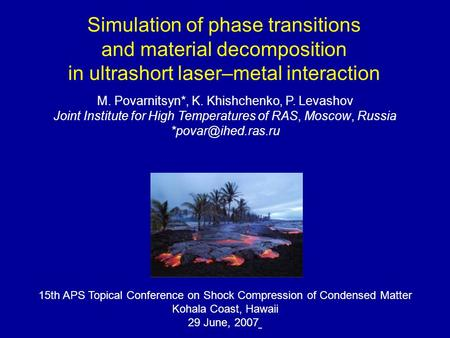 Simulation of phase transitions and material decomposition in ultrashort laser–metal interaction M. Povarnitsyn*, K. Khishchenko, P. Levashov Joint Institute.