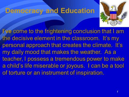1 Democracy and Education I've come to the frightening conclusion that I am the decisive element in the classroom. It's my personal approach that creates.