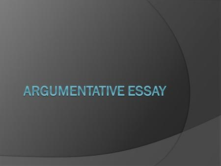 Argumentative Essay  An argumentative essay is an essay in which you agree or disagree with an issue, using reasons to support your opinion.  your goal.