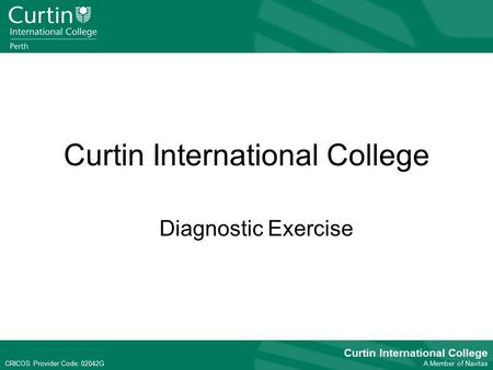 CRICOS Provider Code: 02042G Curtin International College A Member of Navitas CRICOS Provider Code: 02042G Curtin International College Diagnostic Exercise.