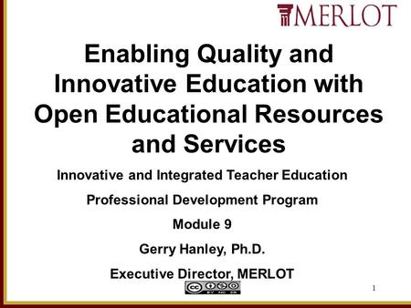 1 Innovative and Integrated Teacher Education Professional Development Program Module 9 Gerry Hanley, Ph.D. Executive Director, MERLOT Enabling Quality.