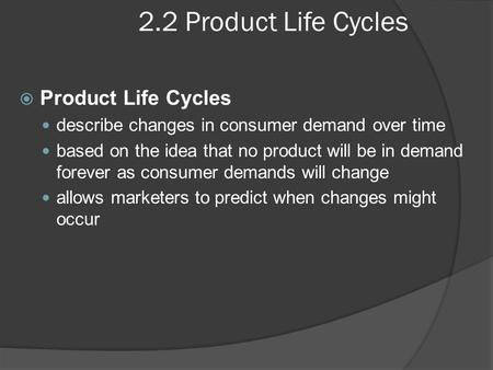 2.2 Product Life Cycles  Product Life Cycles describe changes in consumer demand over time based on the idea that no product will be in demand forever.