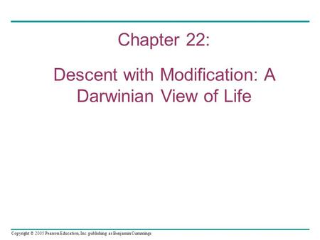 Copyright © 2005 Pearson Education, Inc. publishing as Benjamin Cummings Chapter 22: Descent with Modification: A Darwinian View of Life.