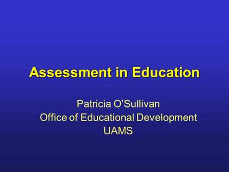 Assessment in Education Patricia O'Sullivan Office of Educational Development UAMS.