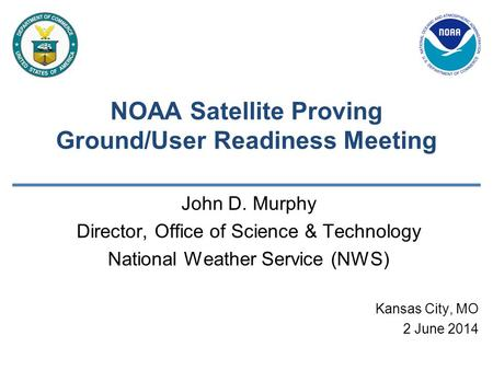 NOAA Satellite Proving Ground/User Readiness Meeting John D. Murphy Director, Office of Science & Technology National Weather Service (NWS) Kansas City,