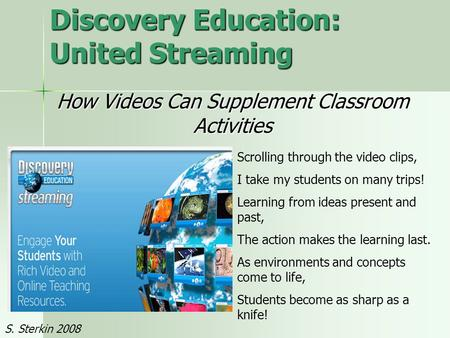 Discovery Education: United Streaming How Videos Can Supplement Classroom Activities Scrolling through the video clips, I take my students on many trips!
