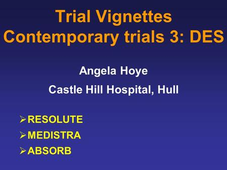 Trial Vignettes Contemporary trials 3: DES Angela Hoye Castle Hill Hospital, Hull  RESOLUTE  MEDISTRA  ABSORB.