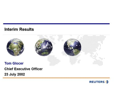 Interim Results Chief Executive Officer Tom Glocer 23 July 2002.
