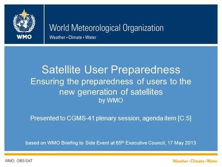 Satellite User Preparedness Ensuring the preparedness of users to the new generation of satellites by WMO Presented to CGMS-41 plenary session, agenda.