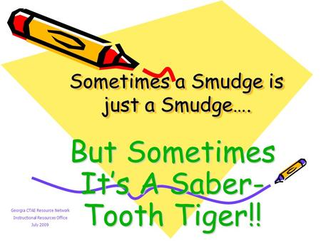 Sometimes a Smudge is just a Smudge…. But Sometimes It's A Saber- Tooth Tiger!! Georgia CTAE Resource Network Instructional Resources Office July 2009.
