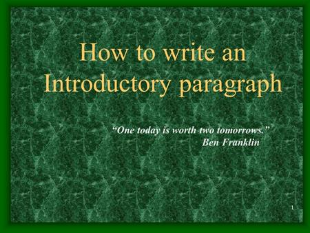 "1 How to write an Introductory paragraph ""One today is worth two tomorrows."" Ben Franklin."