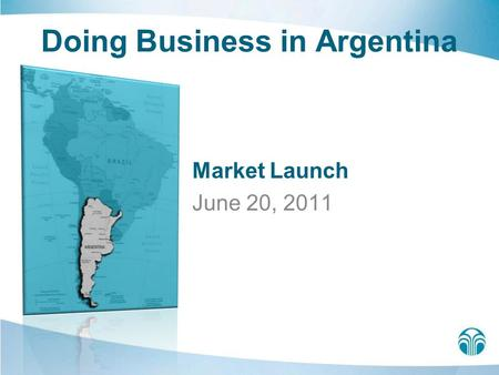 Doing Business in Argentina Market Launch June 20, 2011.