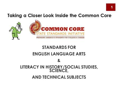 STANDARDS FOR ENGLISH LANGUAGE ARTS & LITERACY IN HISTORY/SOCIAL STUDIES, SCIENCE, AND TECHNICAL SUBJECTS Taking a Closer Look Inside the Common Core 1.