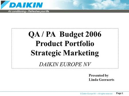 Air conditioning – Refreshes your life Page 1 QA / PA Budget 2006 Product Portfolio Strategic Marketing DAIKIN EUROPE NV Presented by Linda Geeraerts ©