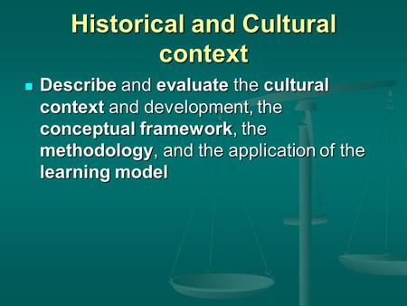 Historical and Cultural context Describe and evaluate the cultural context and development, the conceptual framework, the methodology, and the application.