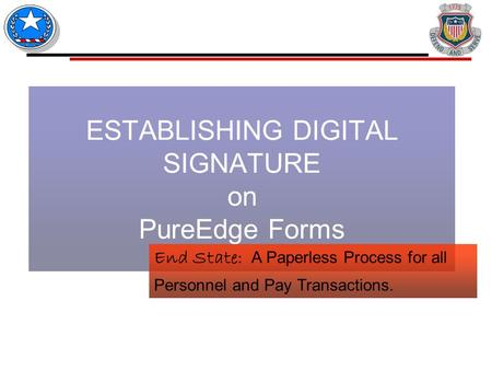 ESTABLISHING DIGITAL SIGNATURE on PureEdge Forms End State: A Paperless Process for all Personnel and Pay Transactions.