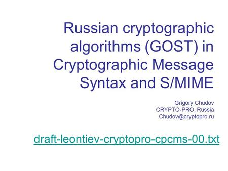 Russian cryptographic algorithms (GOST) in Cryptographic Message Syntax and S/MIME Grigory Chudov CRYPTO-PRO, Russia draft-leontiev-cryptopro-cpcms-00.txt.