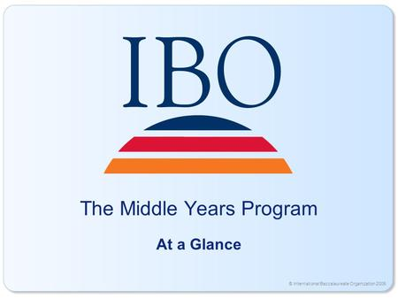 © International Baccalaureate Organization 2006 The Middle Years Program At a Glance.