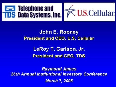 John E. Rooney President and CEO, U.S. Cellular LeRoy T. Carlson, Jr. President and CEO, TDS Raymond James 26th Annual Institutional Investors Conference.