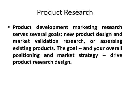 Product Research Product development marketing research serves several goals: new product design and market validation research, or assessing existing.