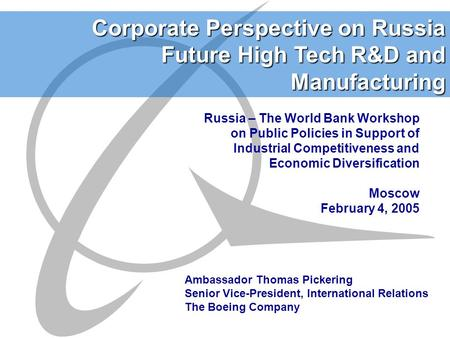 Corporate Perspective on Russia Future High Tech R&D and Manufacturing Ambassador Thomas Pickering Senior Vice-President, International Relations The Boeing.
