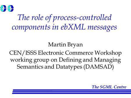 The SGML Centre The role of process-controlled components in ebXML messages Martin Bryan CEN/ISSS Electronic Commerce Workshop working group on Defining.