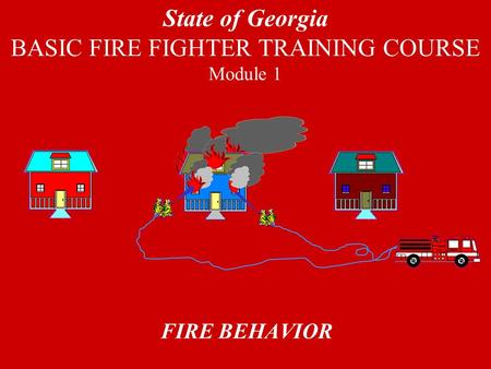 FIRE BEHAVIOR State of Georgia BASIC FIRE FIGHTER TRAINING COURSE Module 1.