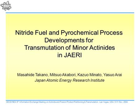 Nitride Fuel and Pyrochemical Process Developments for Transmutation of Minor Actinides in JAERI Masahide Takano, Mitsuo Akabori, Kazuo Minato, Yasuo Arai.
