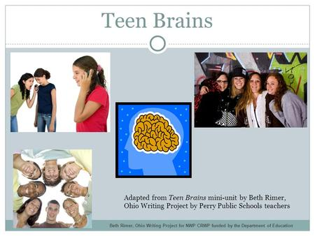 Teen Brains Adapted from Teen Brains mini-unit by Beth Rimer, Ohio Writing Project by Perry Public Schools teachers Beth Rimer, Ohio Writing Project for.