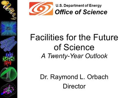 U.S. Department of Energy Office of Science Facilities for the Future of Science A Twenty-Year Outlook Dr. Raymond L. Orbach Director.