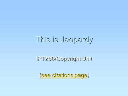 This is Jeopardy IPT286/Copyright Unit (see citations page) see citations pagesee citations page.