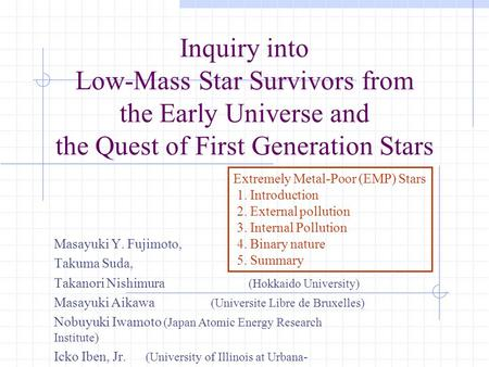 Inquiry into Low-Mass Star Survivors from the Early Universe and the Quest of First Generation Stars Masayuki Y. Fujimoto, Takuma Suda, Takanori Nishimura.