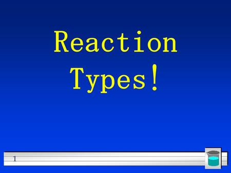 1 Reaction Types! 2 Five Basic Types of Reactions –Synthesis –Decomposition –Single Replacement –Double Replacement –Combustion (very special reactions)