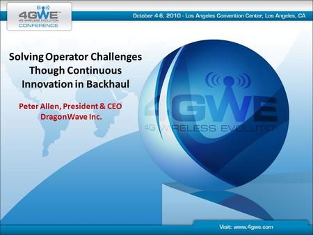 Solving Operator Challenges Though Continuous Innovation in Backhaul Peter Allen, President & CEO DragonWave Inc.