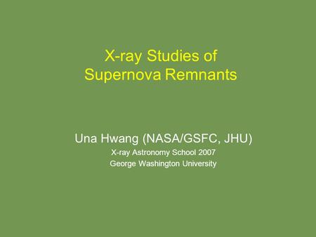X-ray Studies of Supernova Remnants Una Hwang (NASA/GSFC, JHU) X-ray Astronomy School 2007 George Washington University.