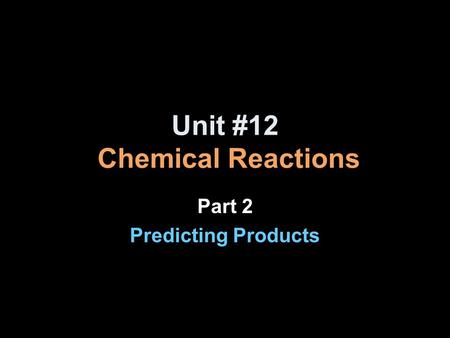 Unit #12 Chemical Reactions Part 2 Predicting Products.