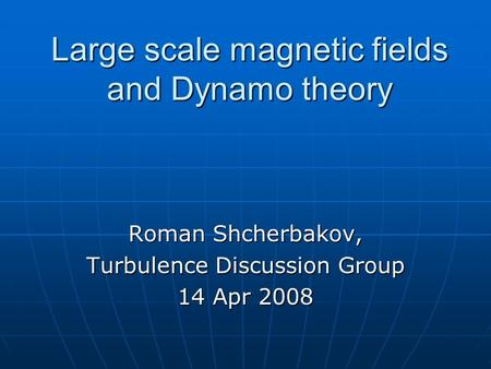 Large scale magnetic fields and Dynamo theory Roman Shcherbakov, Turbulence Discussion Group 14 Apr 2008.