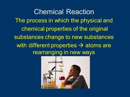 The process in which the physical and chemical properties of the original substances change to new substances with different properties  atoms are rearranging.