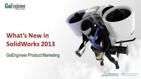 1 SolidWorks 2013 Is Ready For You! GoEngineer Product Marketing What's New in SolidWorks 2013.
